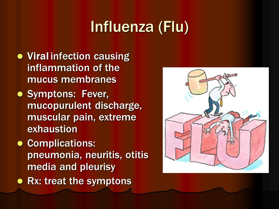 Influenza (Flu) Viral infection causing inflammation of the mucus membranes.