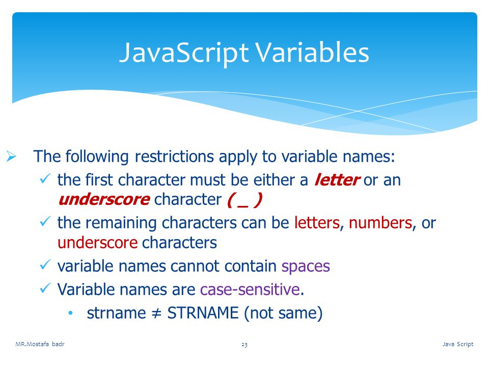 JavaScript Variables The following restrictions apply to variable names: