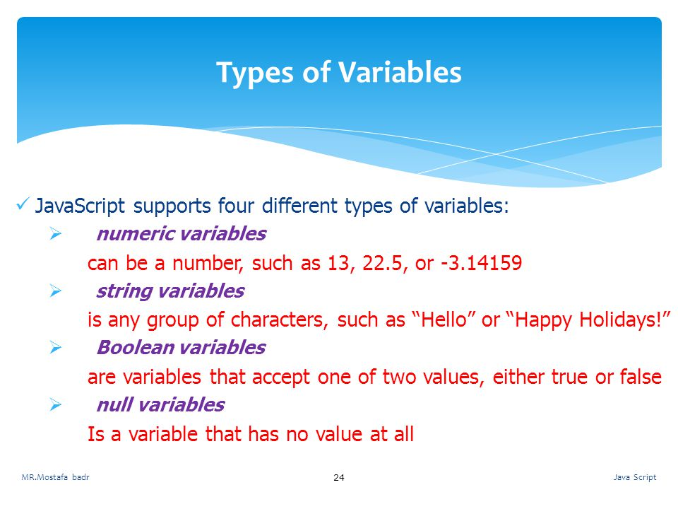 Types of Variables JavaScript supports four different types of variables: numeric variables. can be a number, such as 13, 22.5, or