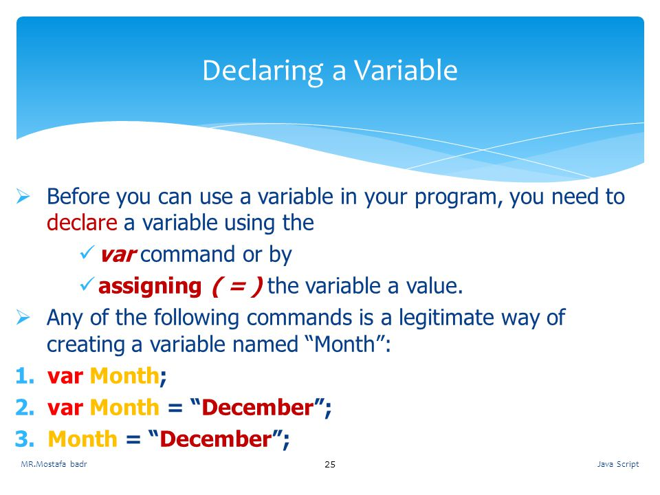 Declaring a Variable Before you can use a variable in your program, you need to declare a variable using the.