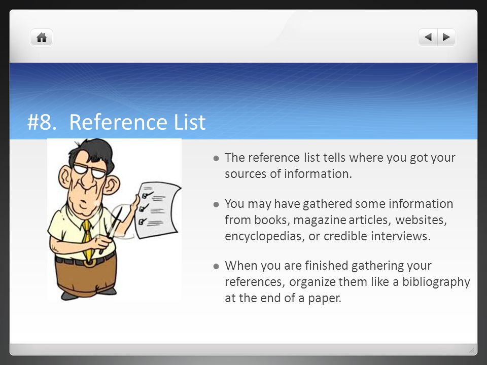#8. Reference List The reference list tells where you got your sources of information.