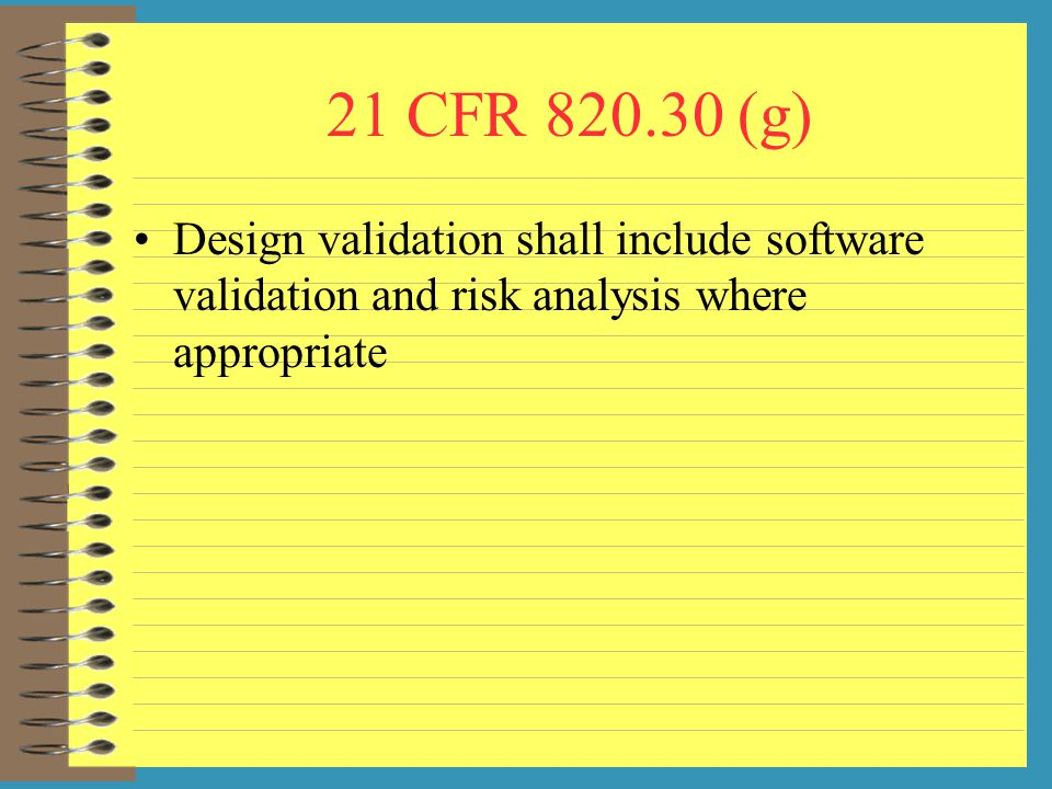 21 CFR (g) Design validation shall include software validation and risk analysis where appropriate.