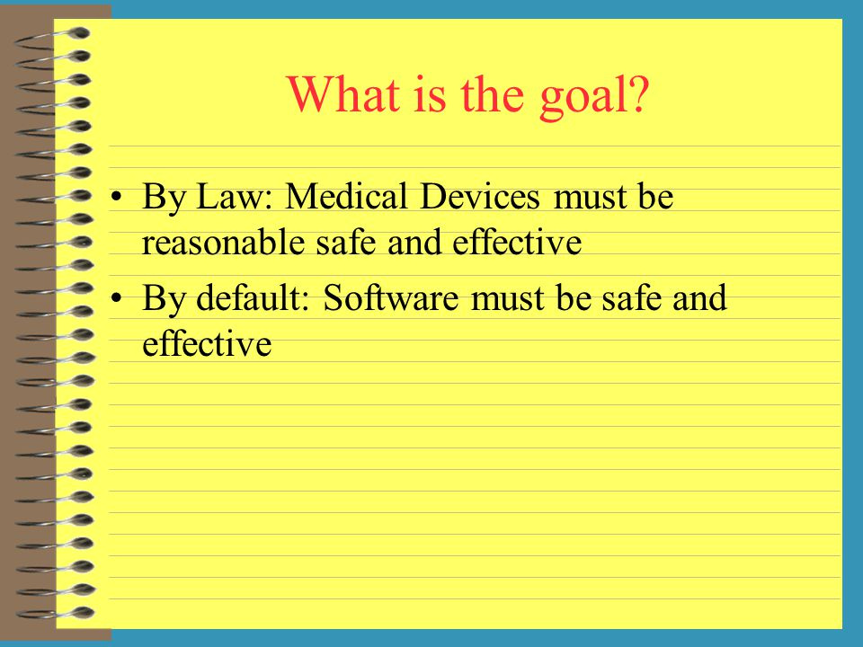 What is the goal. By Law: Medical Devices must be reasonable safe and effective.