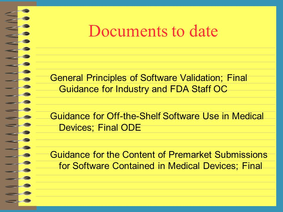 Documents to date General Principles of Software Validation; Final Guidance for Industry and FDA Staff OC