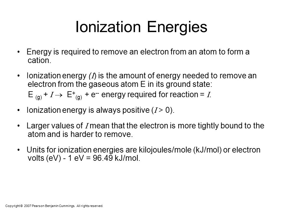 Ionization Energies • Energy is required to remove an electron from an atom to form a cation.