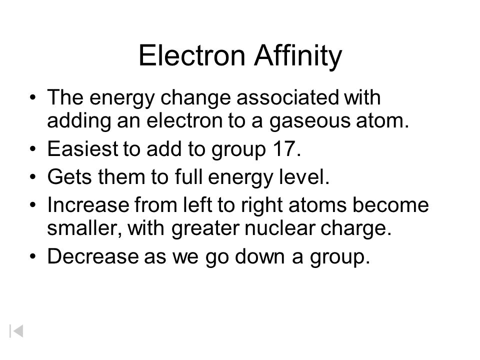 Electron Affinity The energy change associated with adding an electron to a gaseous atom. Easiest to add to group 17.