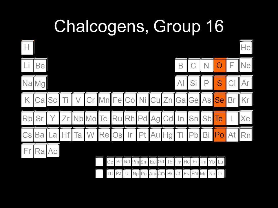 Chalcogens, Group 16 H He Li Be B C N O F Ne Na Mg Al Si P S Cl Ar K