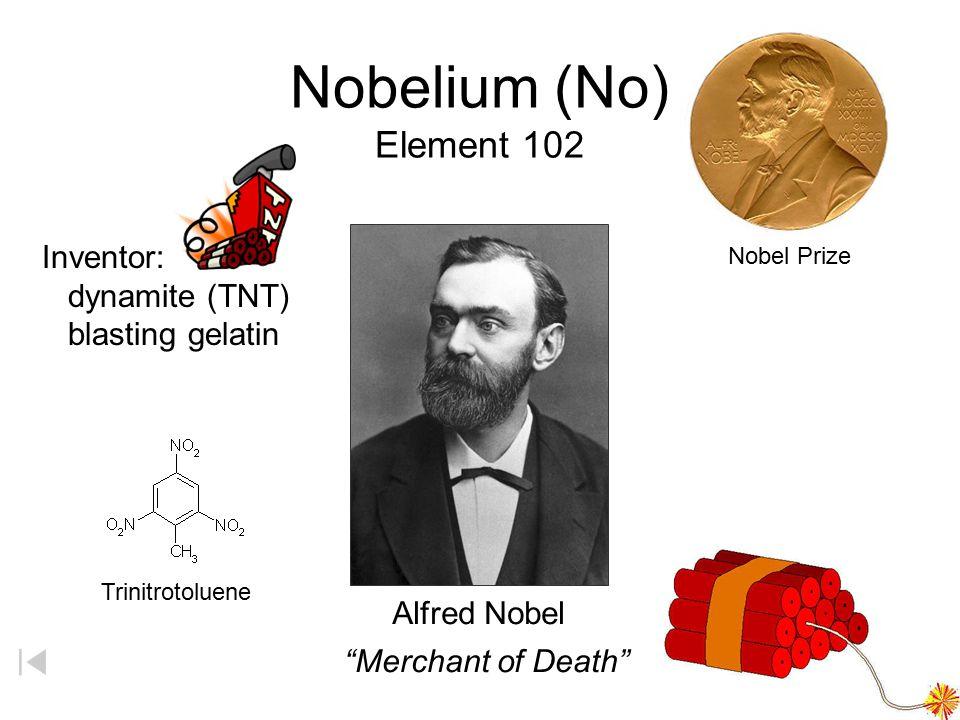 Nobelium (No) Element 102 Inventor: dynamite (TNT) blasting gelatin