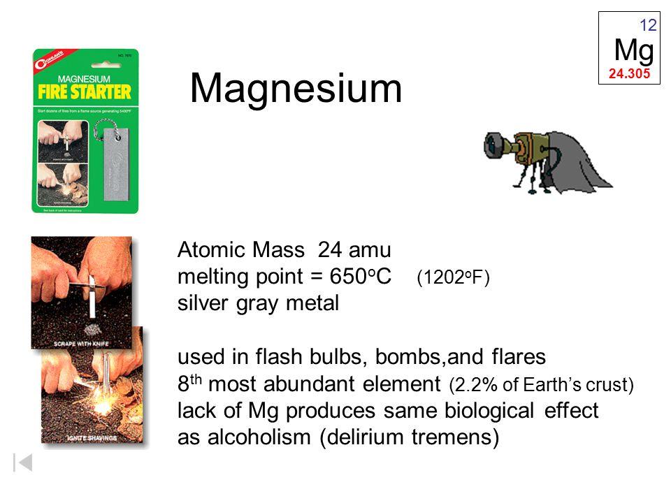 Magnesium Mg Atomic Mass 24 amu melting point = 650oC (1202oF)