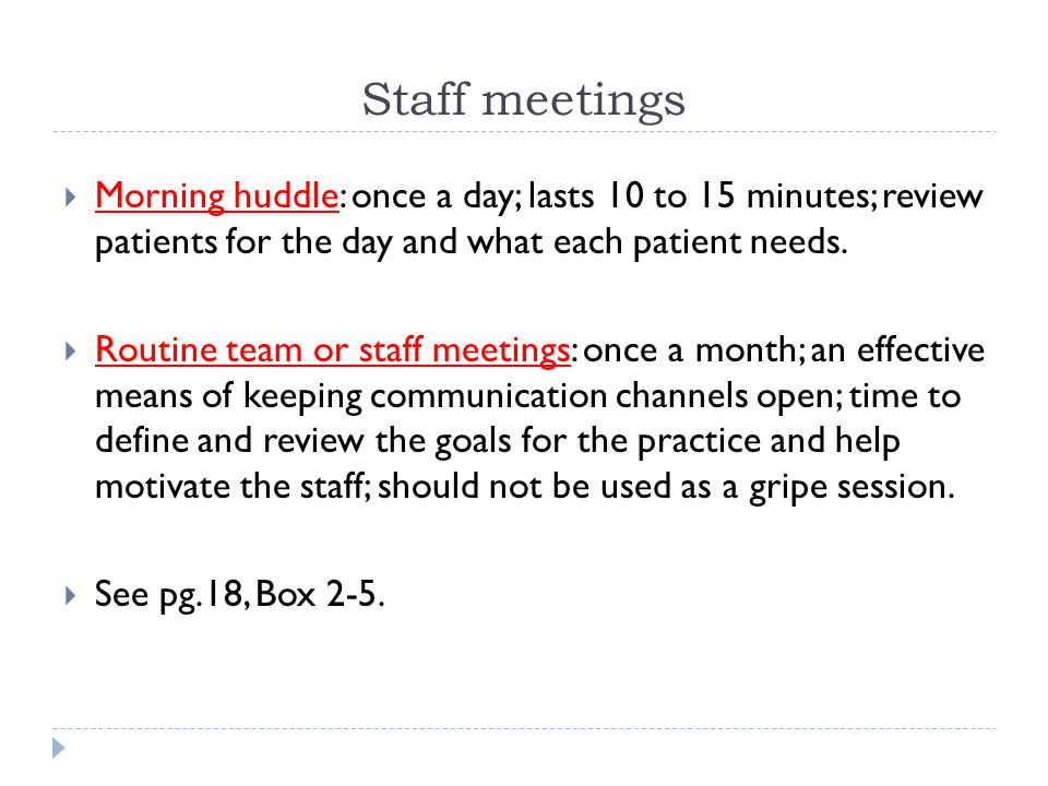 Staff meetings Morning huddle: once a day; lasts 10 to 15 minutes; review patients for the day and what each patient needs.