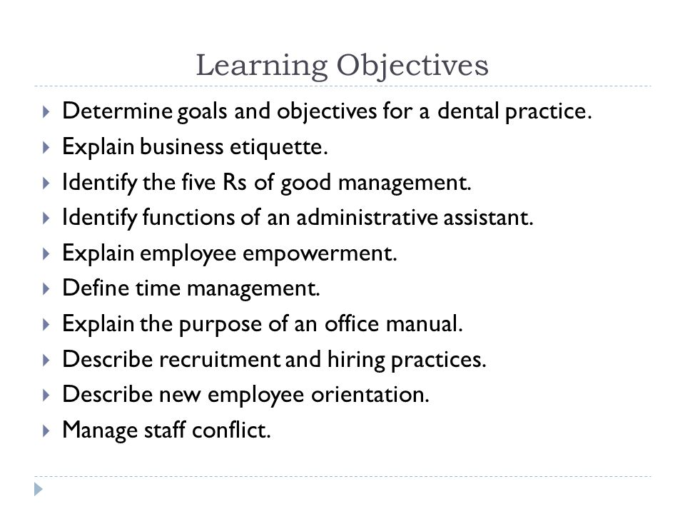 Learning Objectives Determine goals and objectives for a dental practice. Explain business etiquette.