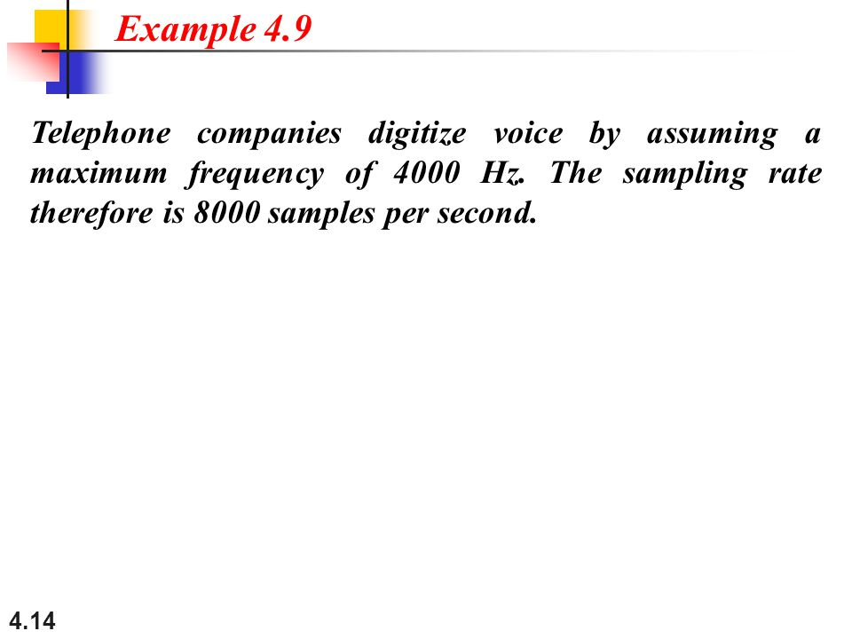Example 4.9 Telephone companies digitize voice by assuming a maximum frequency of 4000 Hz.