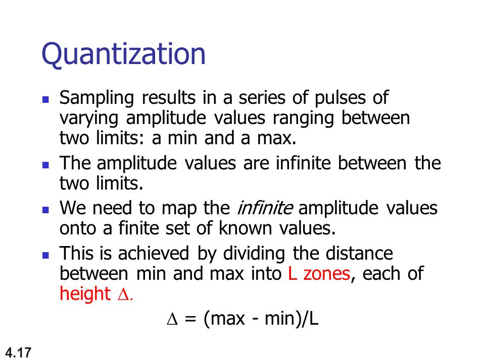 Quantization Sampling results in a series of pulses of varying amplitude values ranging between two limits: a min and a max.