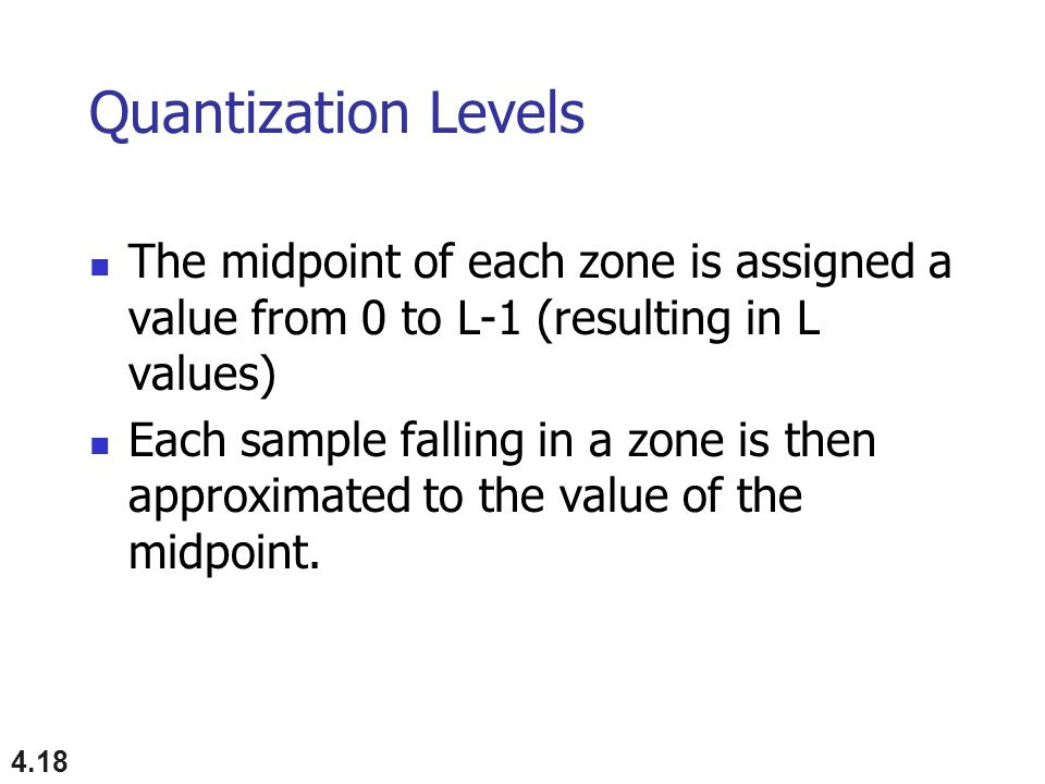 Quantization Levels The midpoint of each zone is assigned a value from 0 to L-1 (resulting in L values)