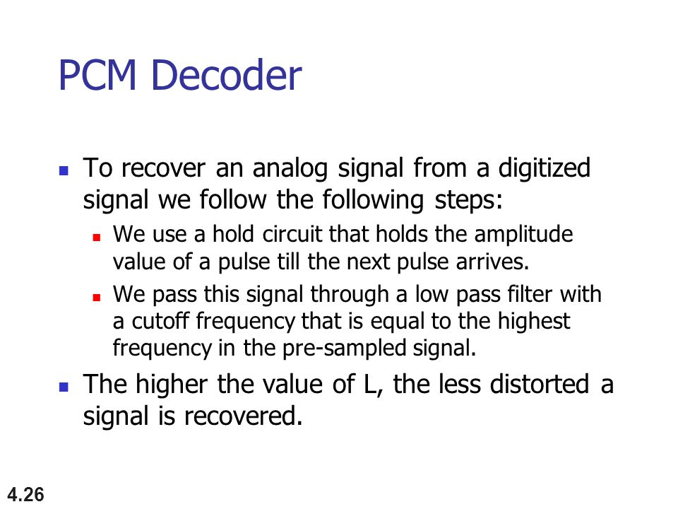 PCM Decoder To recover an analog signal from a digitized signal we follow the following steps: