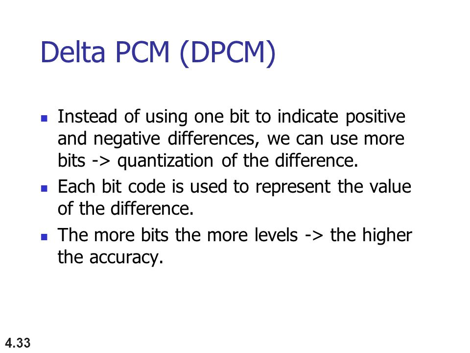 Delta PCM (DPCM) Instead of using one bit to indicate positive and negative differences, we can use more bits -> quantization of the difference.