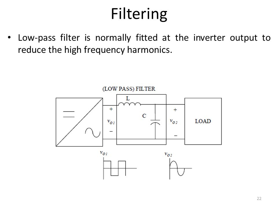 Filtering Low-pass filter is normally fitted at the inverter output to reduce the high frequency harmonics.