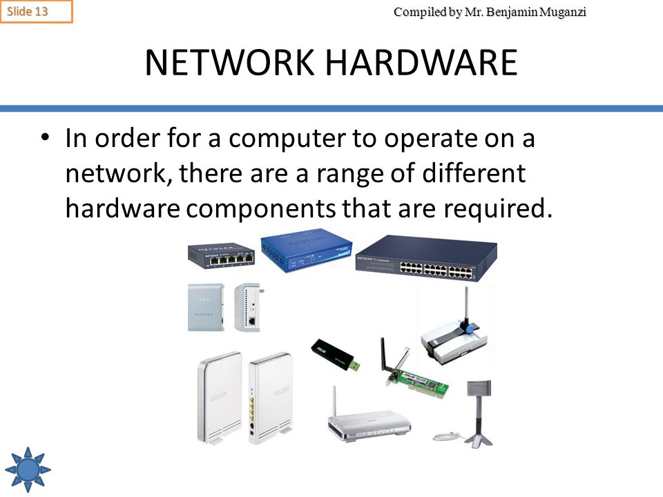 NETWORK HARDWARE In order for a computer to operate on a network, there are a range of different hardware components that are required.