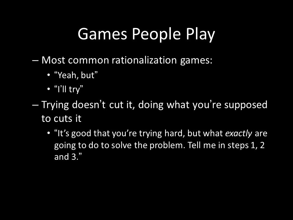 Games People Play Most common rationalization games: