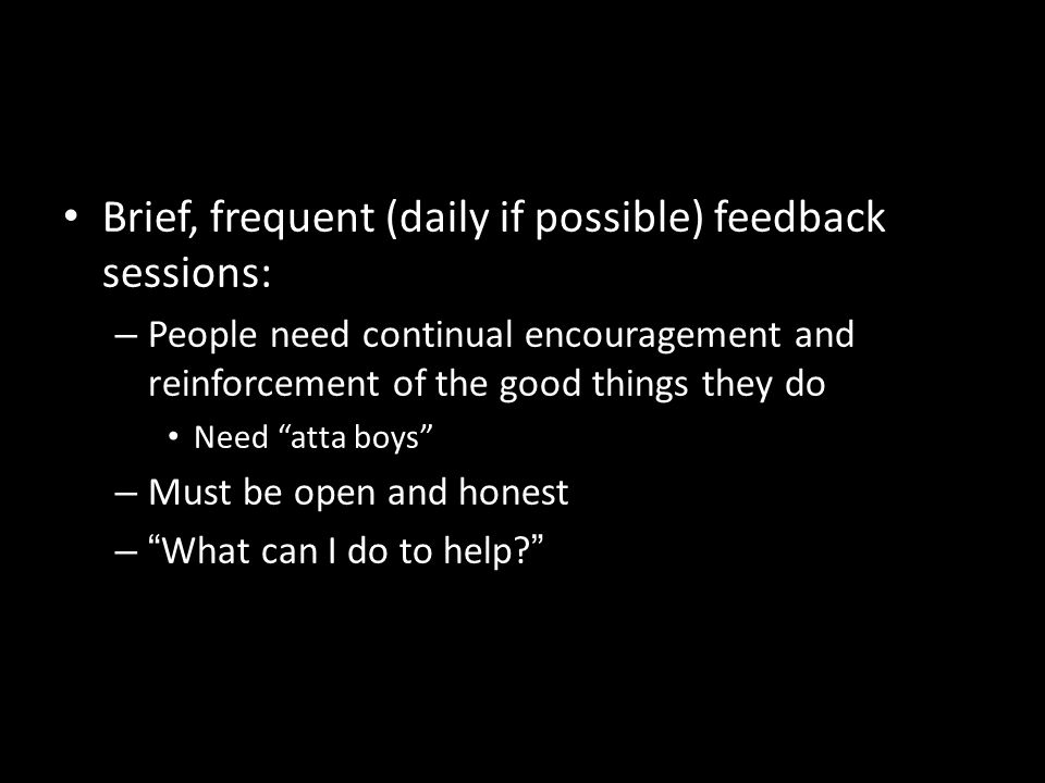 Brief, frequent (daily if possible) feedback sessions: