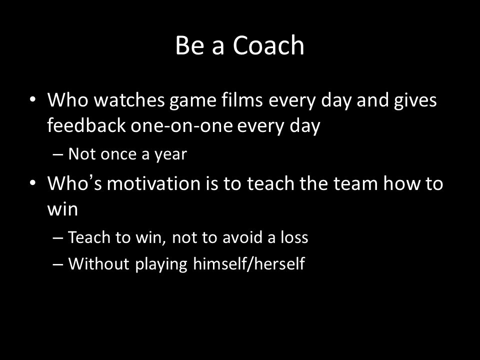 Be a Coach Who watches game films every day and gives feedback one-on-one every day. Not once a year.
