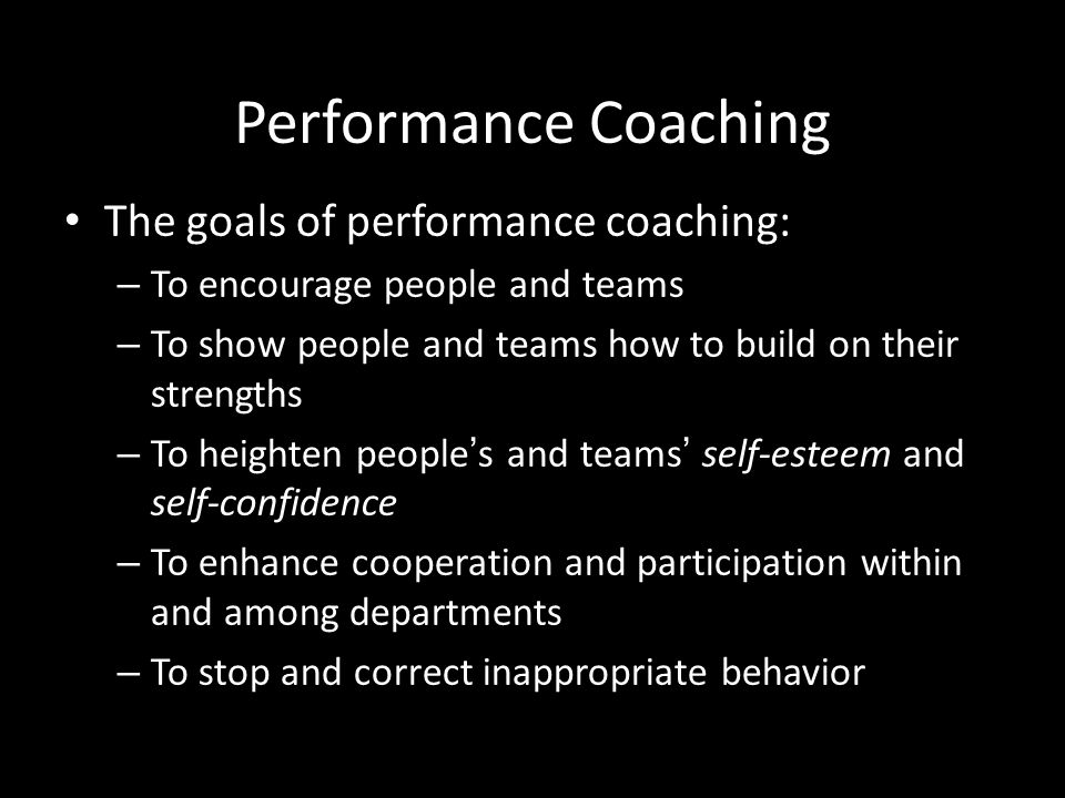 Performance Coaching The goals of performance coaching: