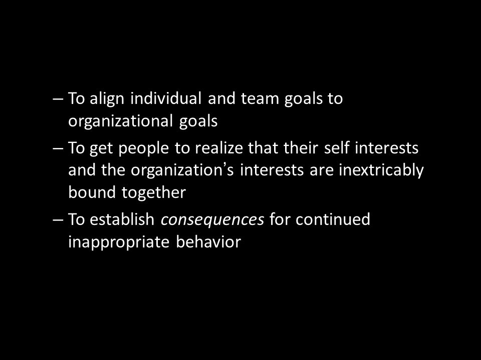 To align individual and team goals to organizational goals