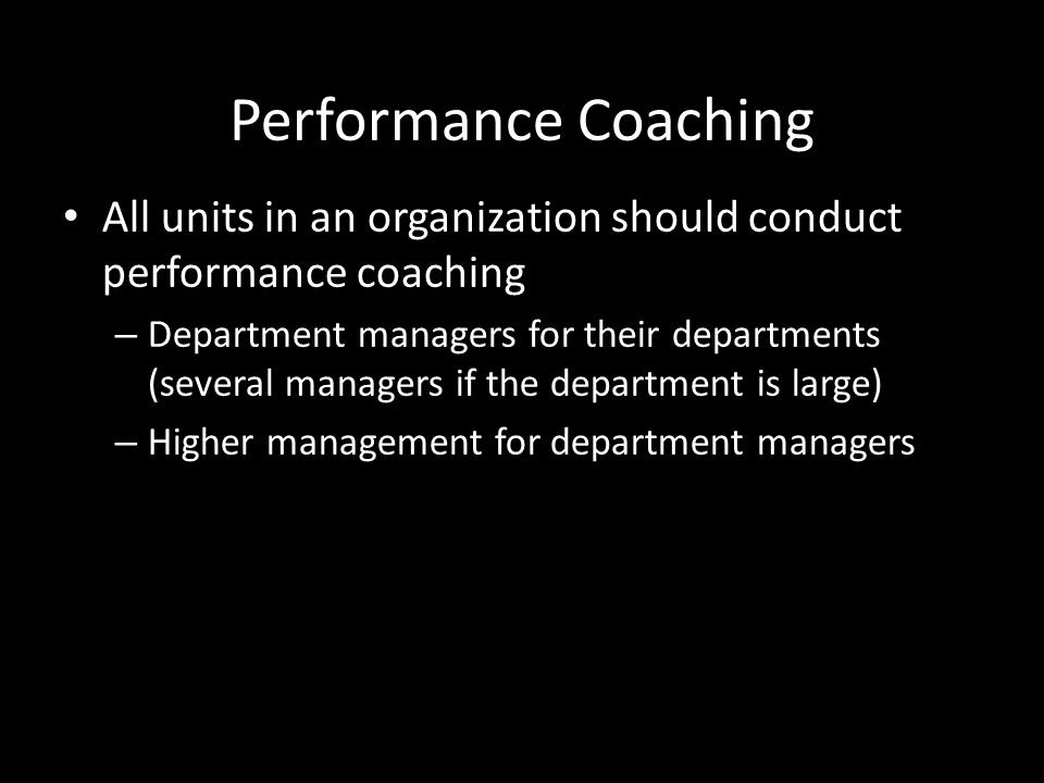 Performance Coaching All units in an organization should conduct performance coaching.