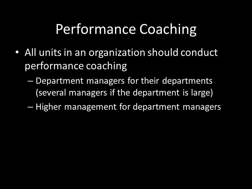 Performance Coaching All units in an organization should conduct performance coaching.