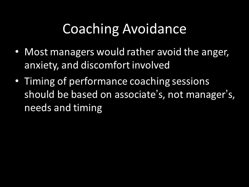 Coaching Avoidance Most managers would rather avoid the anger, anxiety, and discomfort involved.