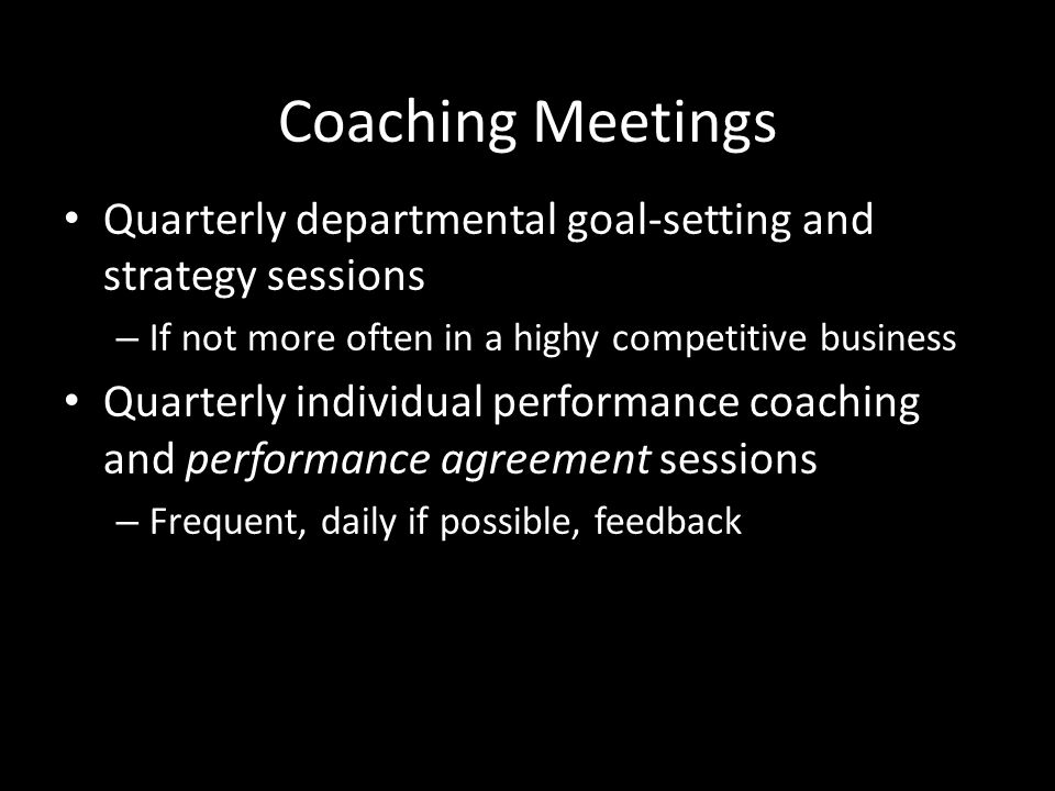 Coaching Meetings Quarterly departmental goal-setting and strategy sessions. If not more often in a highy competitive business.