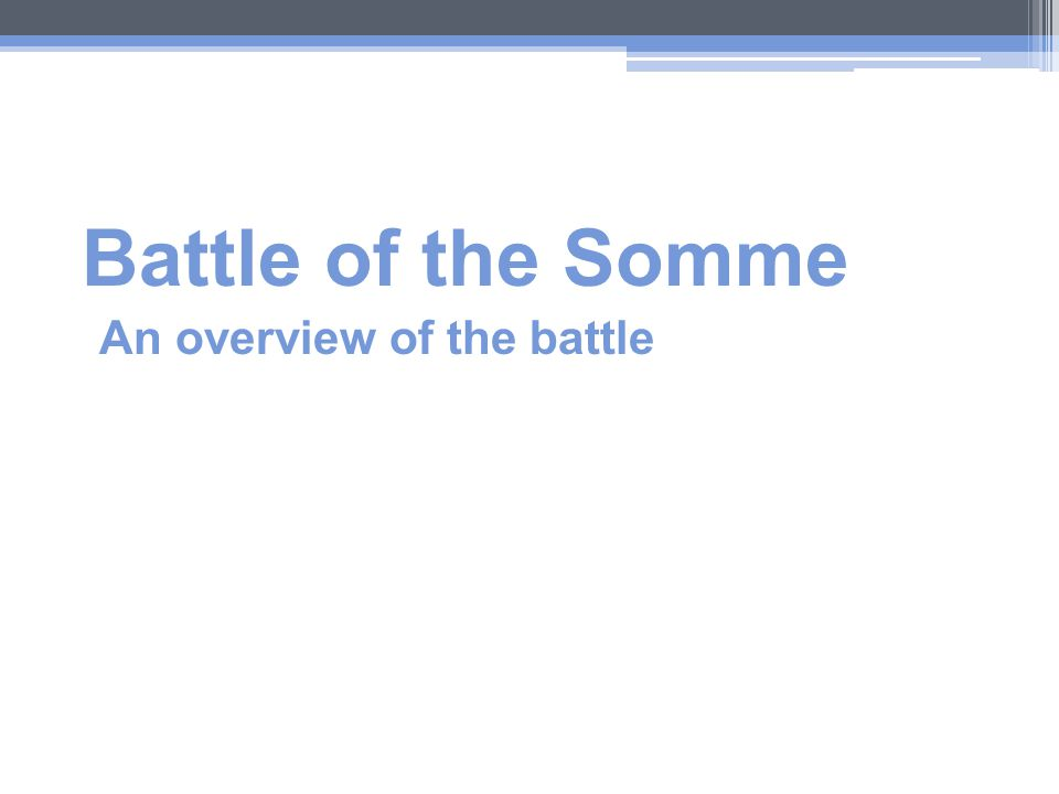 an overview of the battle of the somme Filmed during the first world war's bloodiest episode in 1916, the battle of the somme remains one of the most successful films ever made throughout the autumn of 1916 around 20 million people flocked to see it the manchester guardian and observer recorded their reactions.