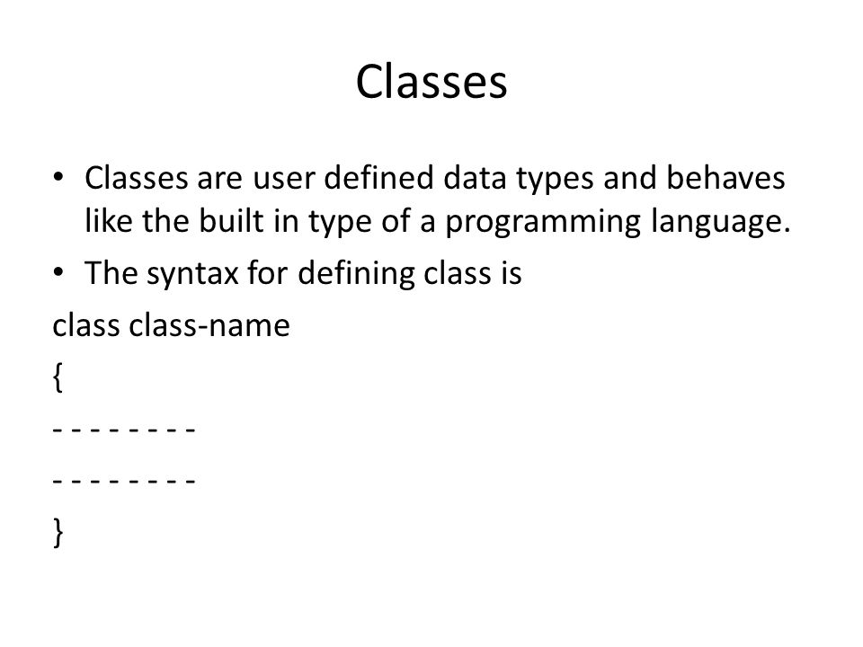 Classes Classes are user defined data types and behaves like the built in type of a programming language.
