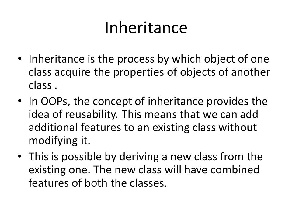 Inheritance Inheritance is the process by which object of one class acquire the properties of objects of another class .