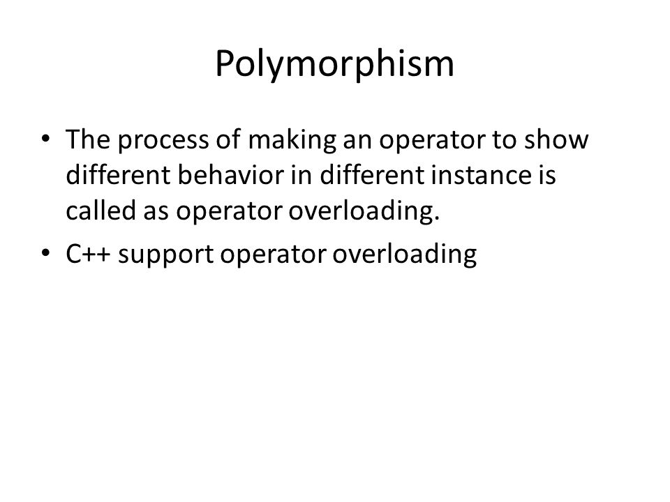 Polymorphism The process of making an operator to show different behavior in different instance is called as operator overloading.