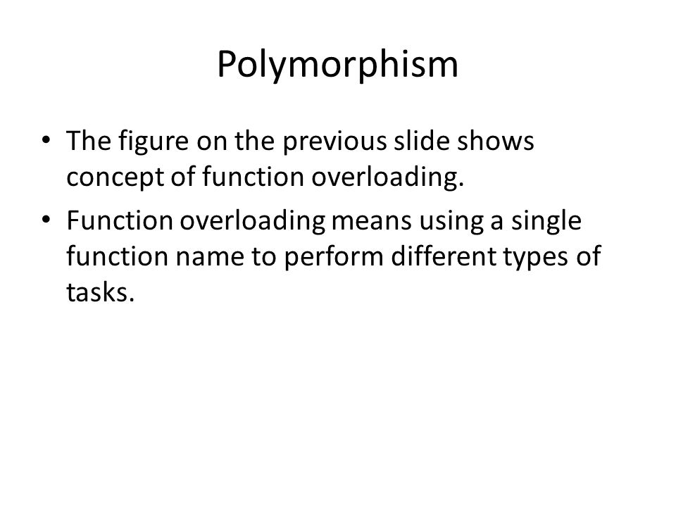 Polymorphism The figure on the previous slide shows concept of function overloading.