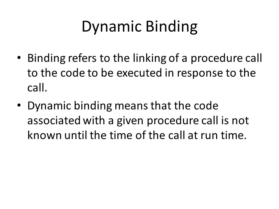 Dynamic Binding Binding refers to the linking of a procedure call to the code to be executed in response to the call.