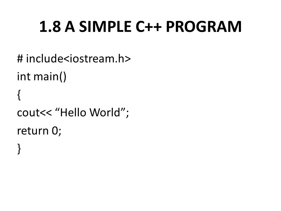 1.8 A SIMPLE C++ PROGRAM # include<iostream.h> int main() { cout<< Hello World ; return 0; }