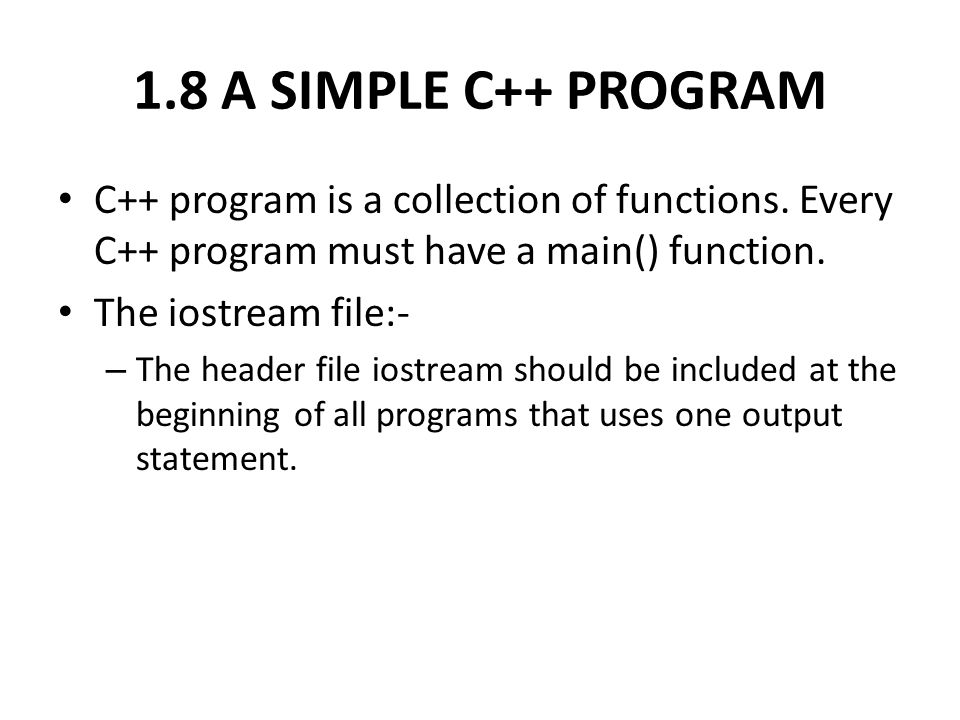 1.8 A SIMPLE C++ PROGRAM C++ program is a collection of functions. Every C++ program must have a main() function.