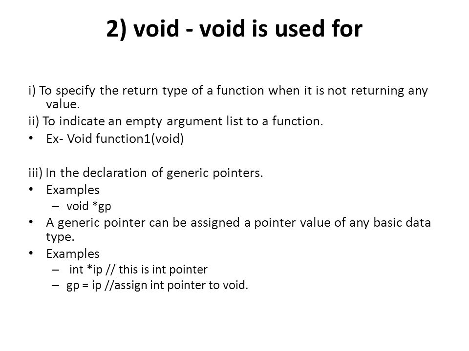 2) void - void is used for i) To specify the return type of a function when it is not returning any value.