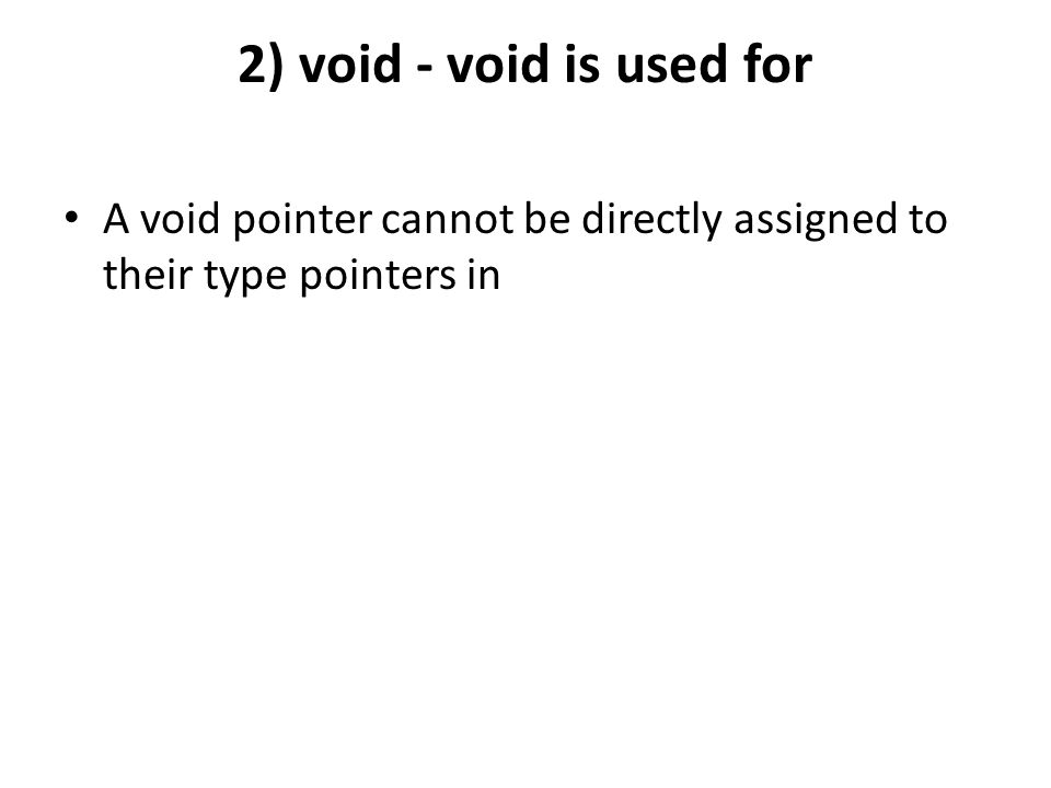 2) void - void is used for A void pointer cannot be directly assigned to their type pointers in
