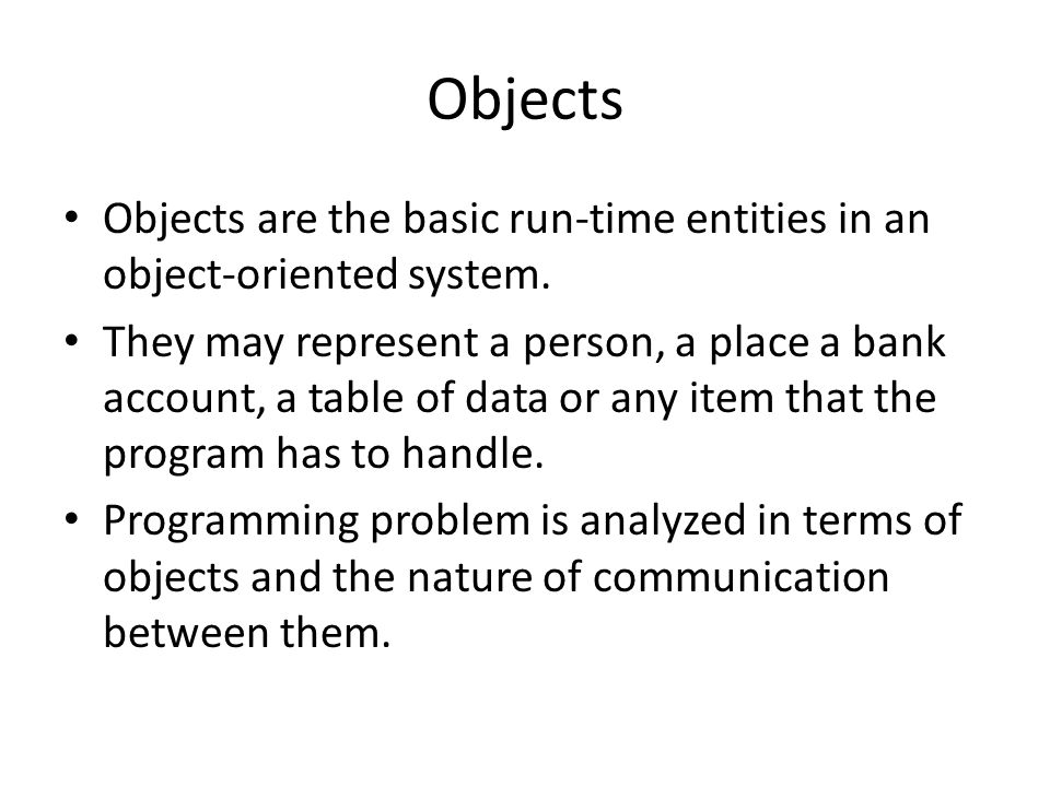 Objects Objects are the basic run-time entities in an object-oriented system.