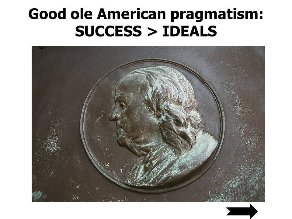 Good ole American pragmatism: SUCCESS > IDEALS