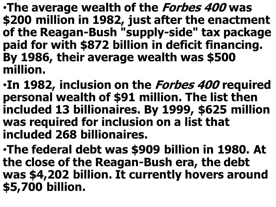 The average wealth of the Forbes 400 was $200 million in 1982, just after the enactment of the Reagan-Bush supply-side tax package paid for with $872 billion in deficit financing. By 1986, their average wealth was $500 million.