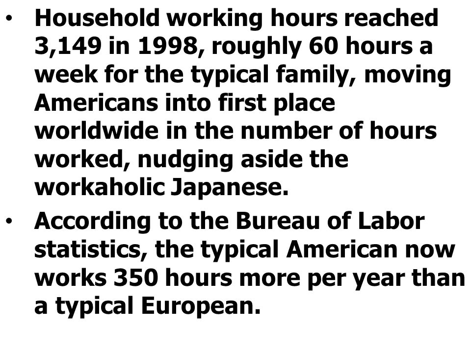 Household working hours reached 3,149 in 1998, roughly 60 hours a week for the typical family, moving Americans into first place worldwide in the number of hours worked, nudging aside the workaholic Japanese.