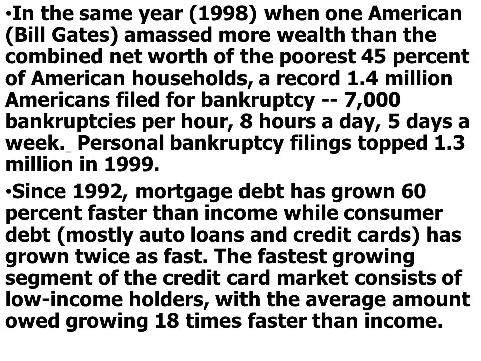 In the same year (1998) when one American (Bill Gates) amassed more wealth than the combined net worth of the poorest 45 percent of American households, a record 1.4 million Americans filed for bankruptcy -- 7,000 bankruptcies per hour, 8 hours a day, 5 days a week. Personal bankruptcy filings topped 1.3 million in 1999.