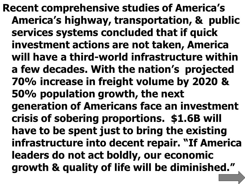 Recent comprehensive studies of America's America's highway, transportation, & public services systems concluded that if quick investment actions are not taken, America will have a third-world infrastructure within a few decades.