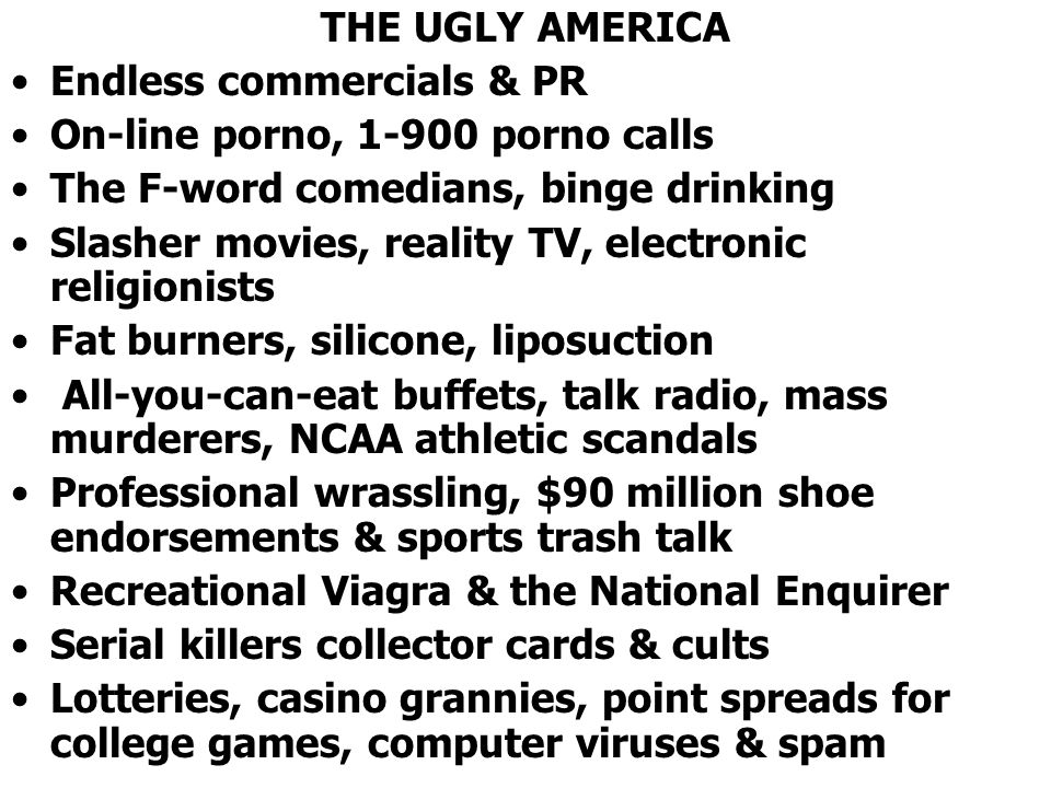 THE UGLY AMERICA Endless commercials & PR. On-line porno, 1-900 porno calls. The F-word comedians, binge drinking.