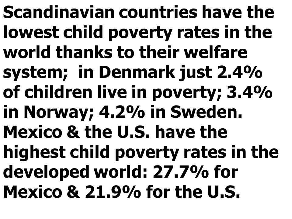 Scandinavian countries have the lowest child poverty rates in the world thanks to their welfare system; in Denmark just 2.4% of children live in poverty; 3.4% in Norway; 4.2% in Sweden.