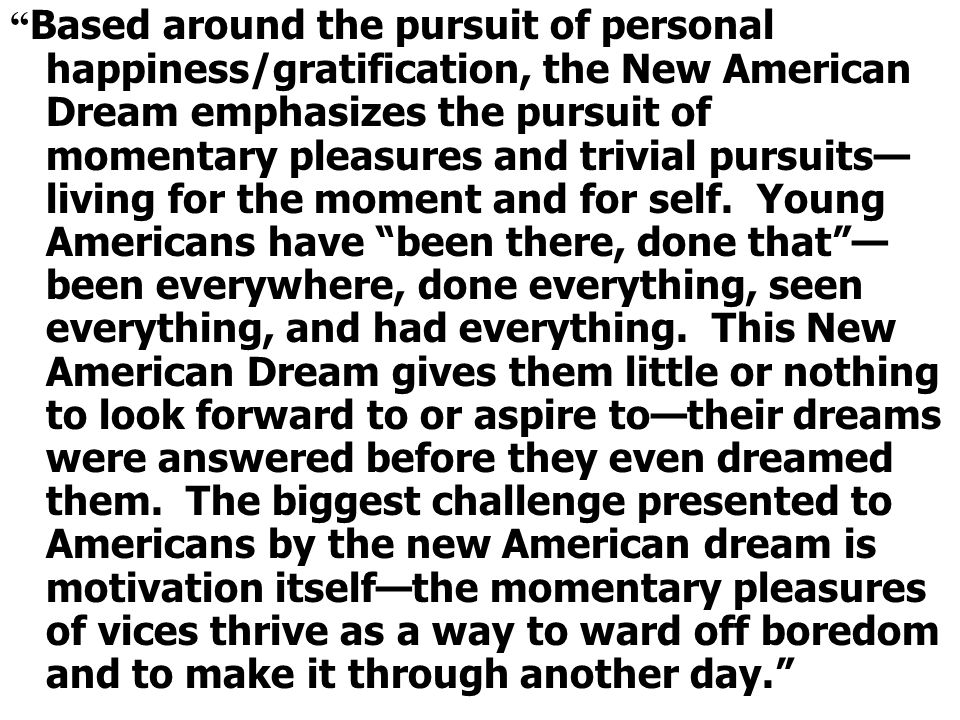 Based around the pursuit of personal happiness/gratification, the New American Dream emphasizes the pursuit of momentary pleasures and trivial pursuits—living for the moment and for self.